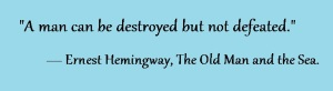 """A man can be destroyed but not defeated."" ― Ernest Hemingway, The Old Man and the Sea."